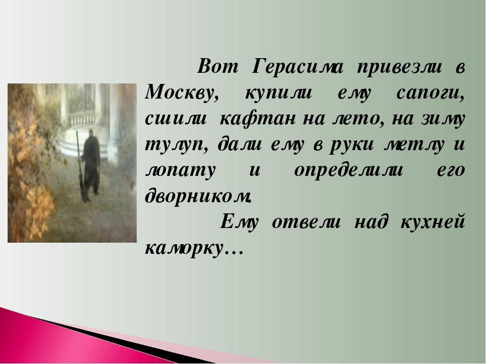 Вот Герасима привезли в Москву, купили ему сапоги, сшили кафтан на лето, на...