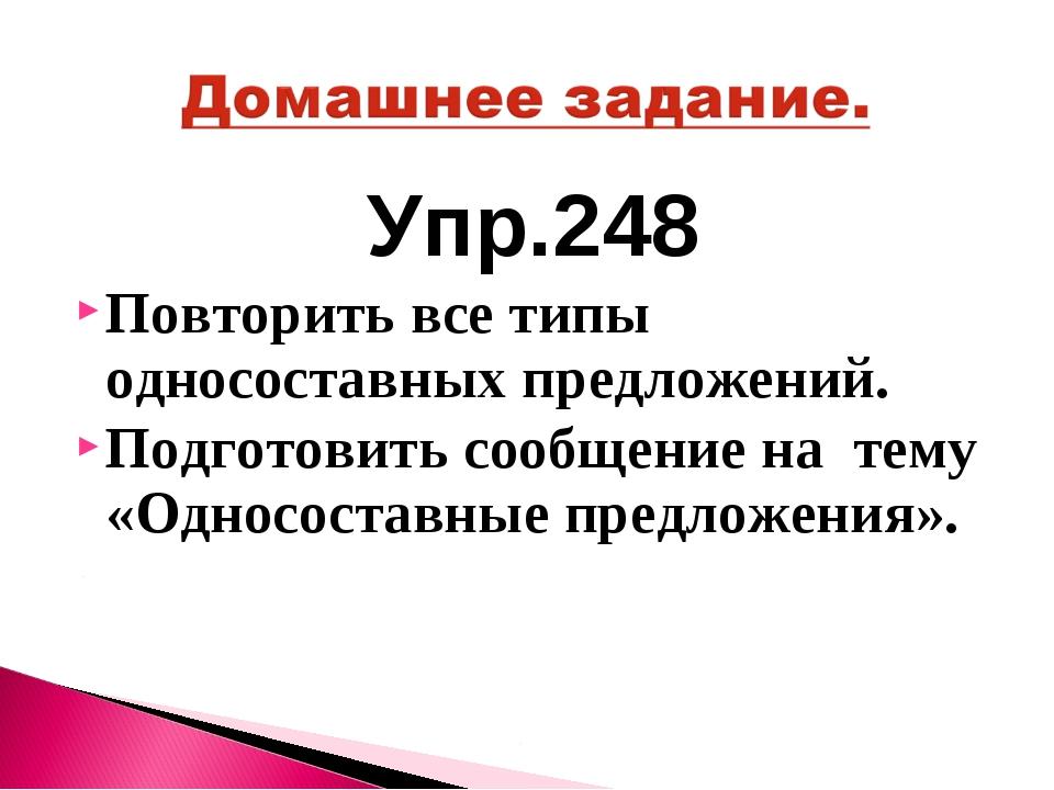 Упр.248 Повторить все типы односоставных предложений. Подготовить сообщение н...