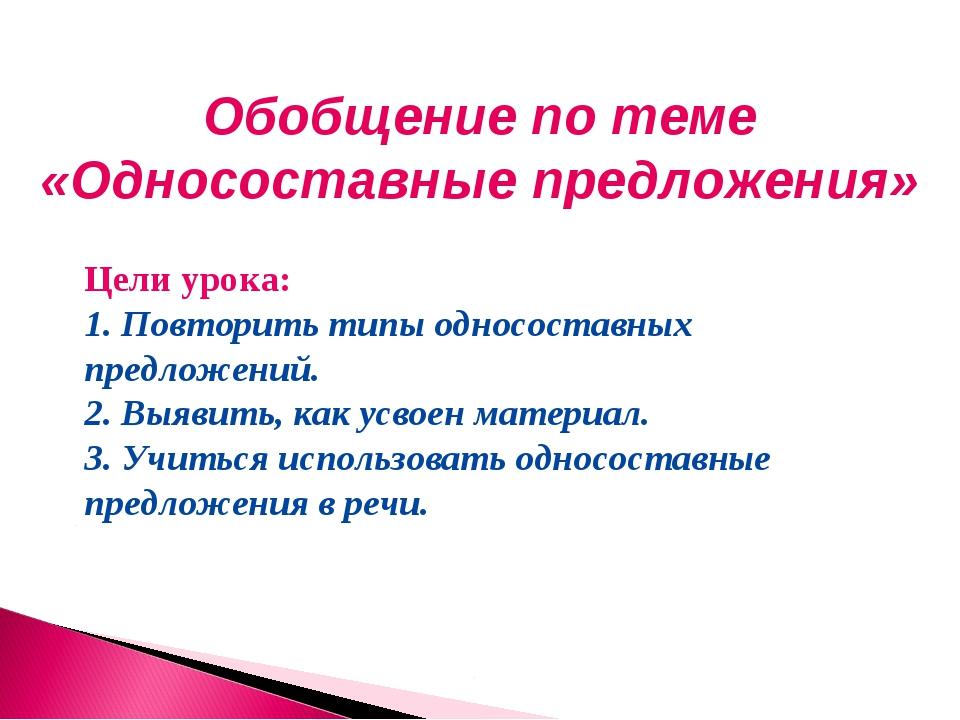 Обобщение по теме «Односоставные предложения» Цели урока: 1. Повторить типы о...