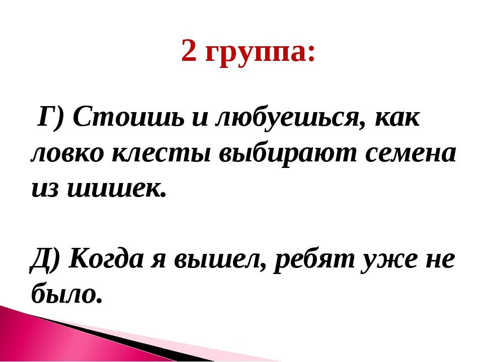 2 группа: Г) Стоишь и любуешься, как ловко клесты выбирают семена из шишек. Д...