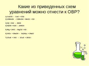 Какие из приведенных схем уравнений можно отнести к ОВР? 1) СаСО3 → СаО + СО