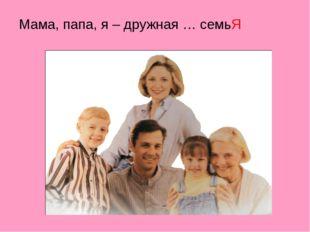 Мама, папа, я – дружная … семьЯ