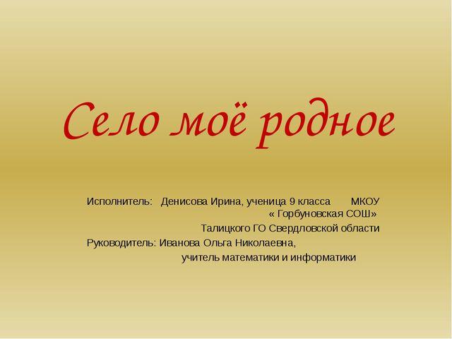 Село моё родное Исполнитель: Денисова Ирина, ученица 9 класса МКОУ « Горбунов...