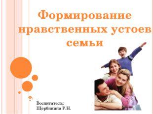 Формирование нравственных устоев семьи Формирование нравственных устоев семьи