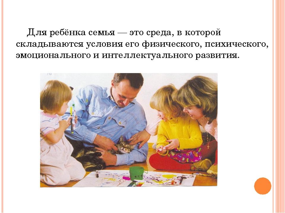 Для ребёнка семья — это среда, в которой складываются условия его физическог...