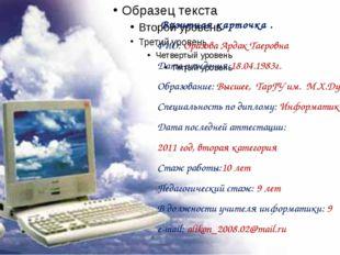 Визитная карточка . ФИО: Оразова Ардак Таеровна Дата рождения:18.04.1983г. О