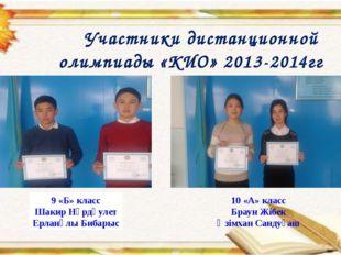 Участники дистанционной олимпиады «КИО» 2013-2014гг 9 «Б» класс Шакир Нұрдәу