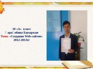 10 «А» класс Қарақойшы Бауыржан Тема: «Создание Web-сайтов» 2012-2013гг