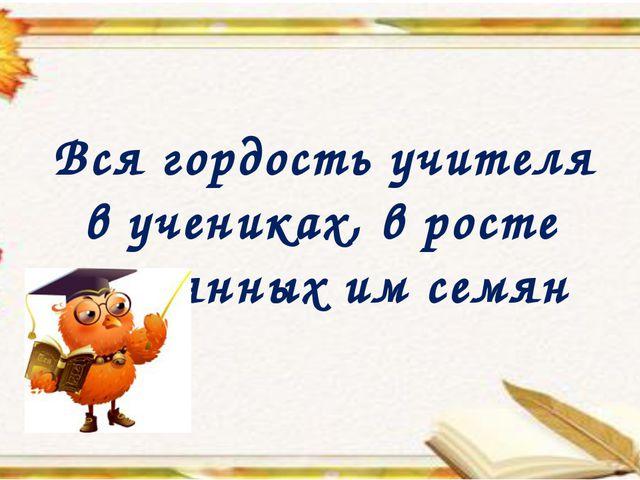 Вся гордость учителя в учениках, в росте посеянных им семян
