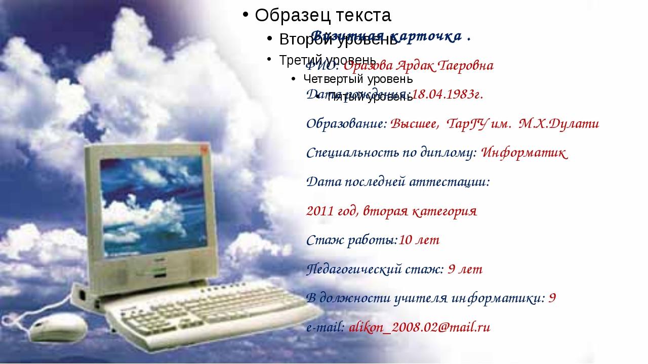 Визитная карточка . ФИО: Оразова Ардак Таеровна Дата рождения:18.04.1983г. О...