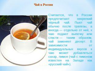 Считается, что в России предпочитают некрепкий чёрный чай. Пьют чай обычно по
