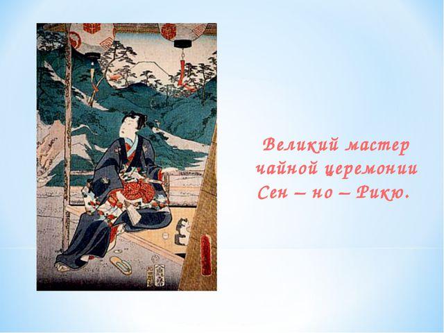 Великий мастер чайной церемонии Сен – но – Рикю.