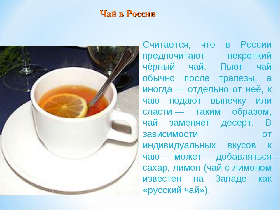 Считается, что в России предпочитают некрепкий чёрный чай. Пьют чай обычно по...