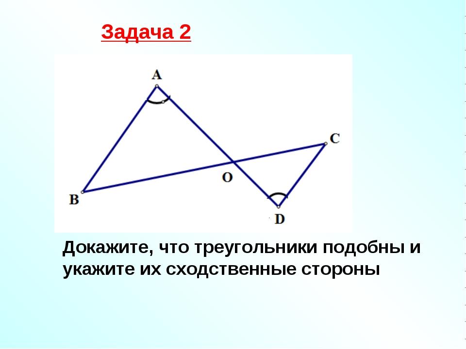 Задача 2 Докажите, что треугольники подобны и укажите их сходственные стороны