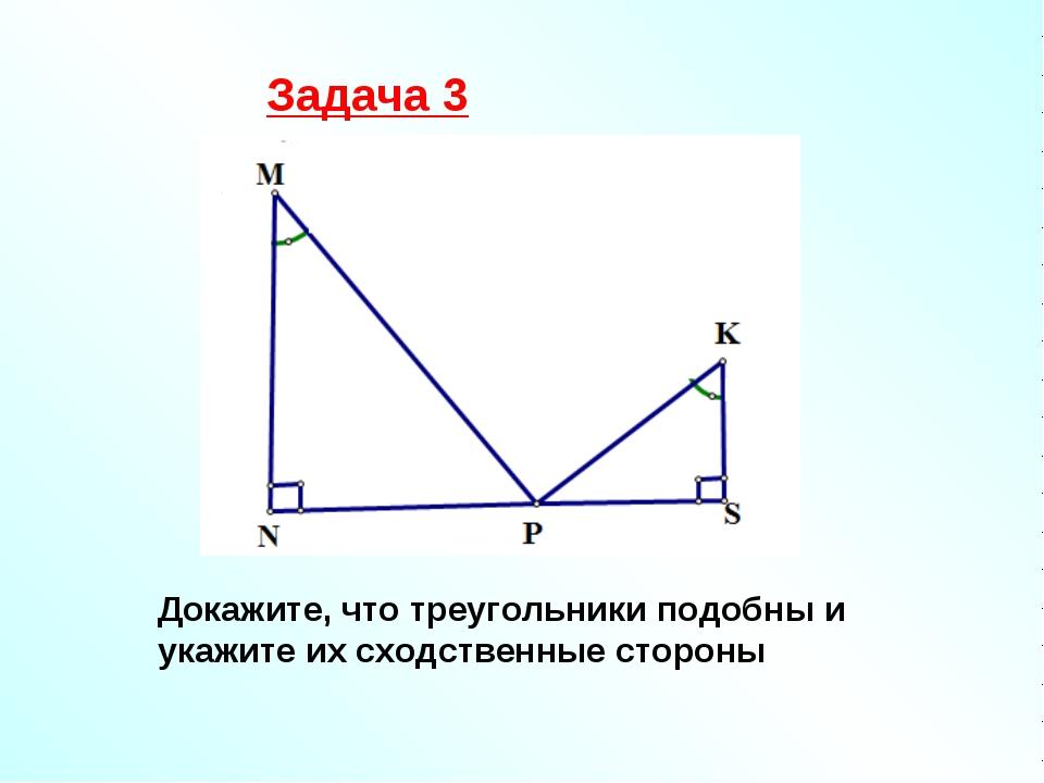 Задача 3 Докажите, что треугольники подобны и укажите их сходственные стороны