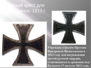 Кульмский крест для нижних чинов, 1813 г. Учрежден королём Пруссии Фридрихом