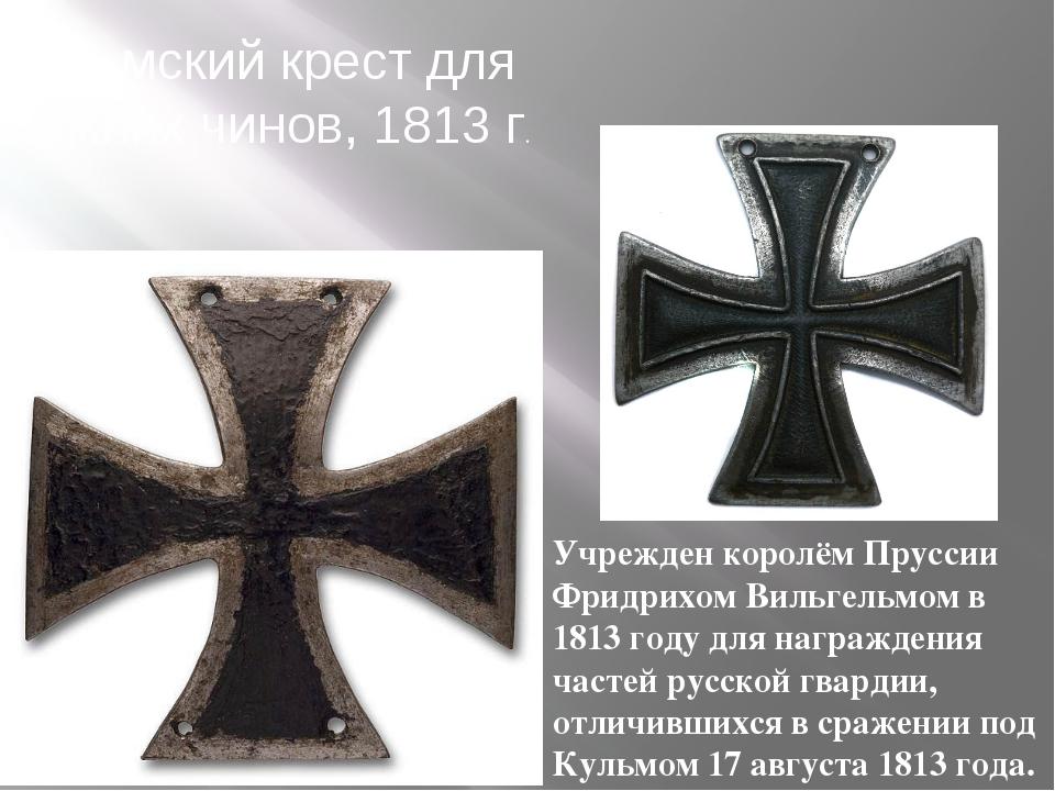 Кульмский крест для нижних чинов, 1813 г. Учрежден королём Пруссии Фридрихом...
