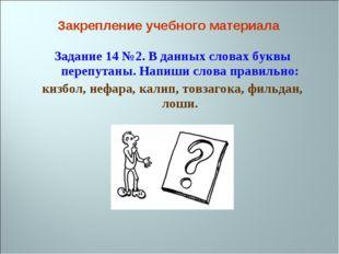 Задание 14 №2. В данных словах буквы перепутаны. Напиши слова правильно: кизб