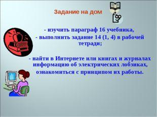 - изучить параграф 16 учебника, - выполнить задание 14 (1, 4) в рабочей тетр