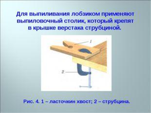 Для выпиливания лобзиком применяют выпиловочный столик, который крепят в крыш