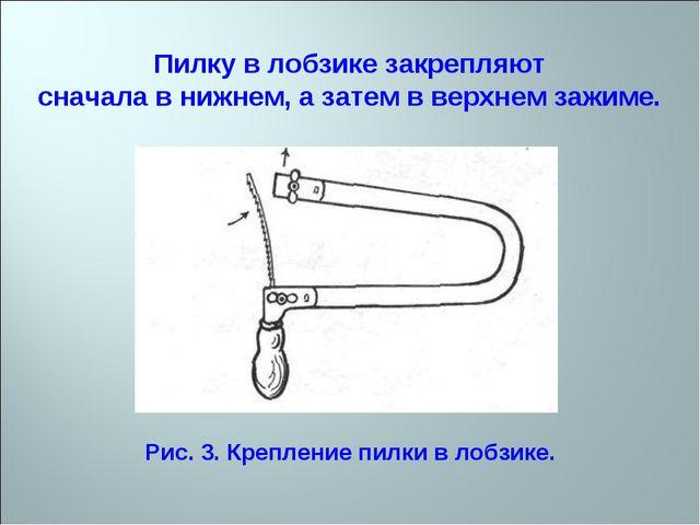 Пилку в лобзике закрепляют сначала в нижнем, а затем в верхнем зажиме. Рис. 3...