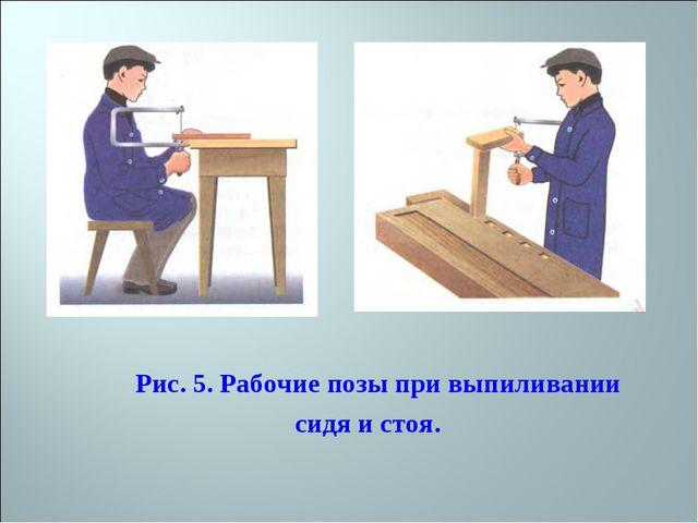 Рис. 5. Рабочие позы при выпиливании сидя и стоя.