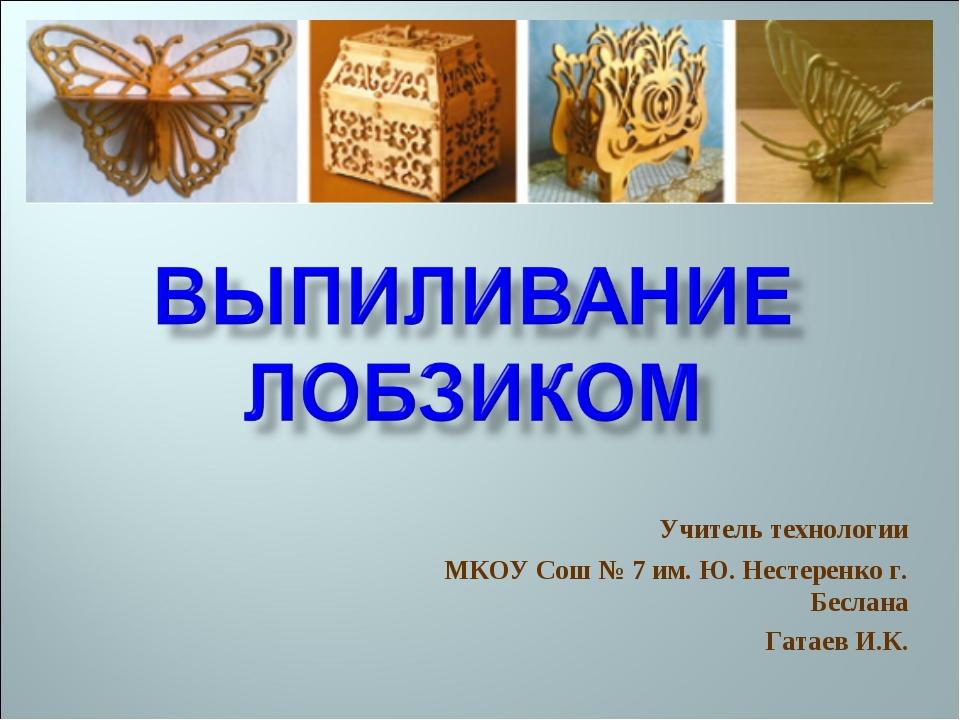 Учитель технологии МКОУ Сош № 7 им. Ю. Нестеренко г. Беслана Гатаев И.К.