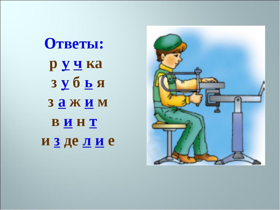 Ответы: р у ч ка з у б ь я з а ж и м в и н т и з де л и е