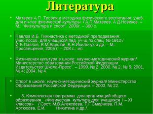 Литература Матвеев А.П. Теория и методика физического воспитания: учеб. для и