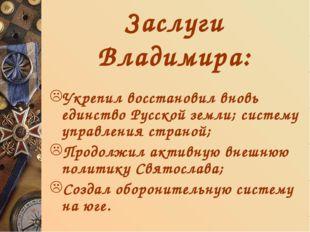 Заслуги Владимира: Укрепил восстановил вновь единство Русской земли; систему