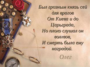 Был грозным князь сей для врагов От Киева и до Царьграда, Но плохо слушал он