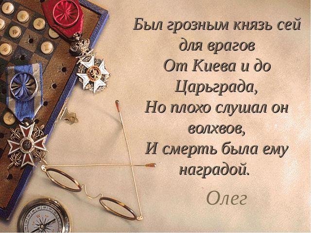 Был грозным князь сей для врагов От Киева и до Царьграда, Но плохо слушал он...