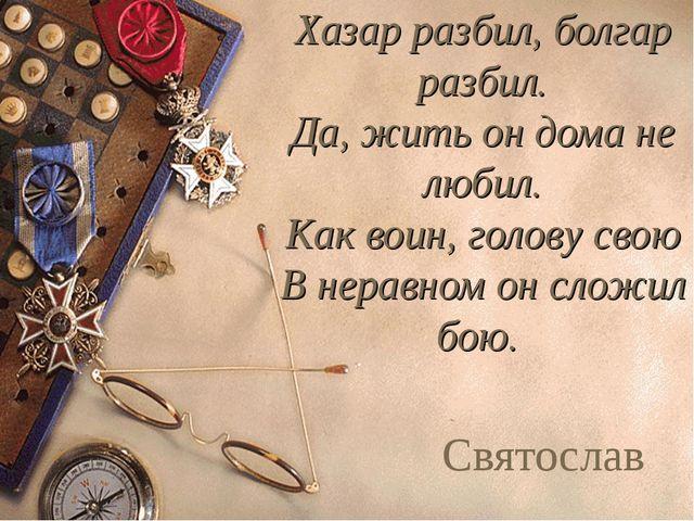 Хазар разбил, болгар разбил. Да, жить он дома не любил. Как воин, голову свою...