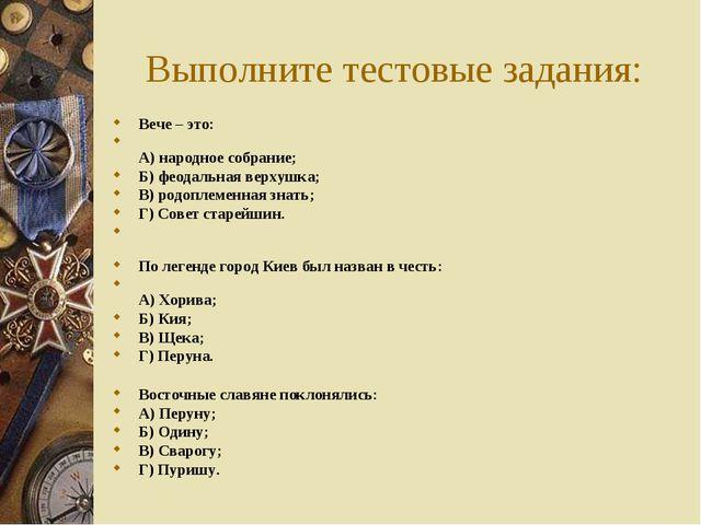 Выполните тестовые задания: Вече – это: А) народное собрание; Б) феодальная в...