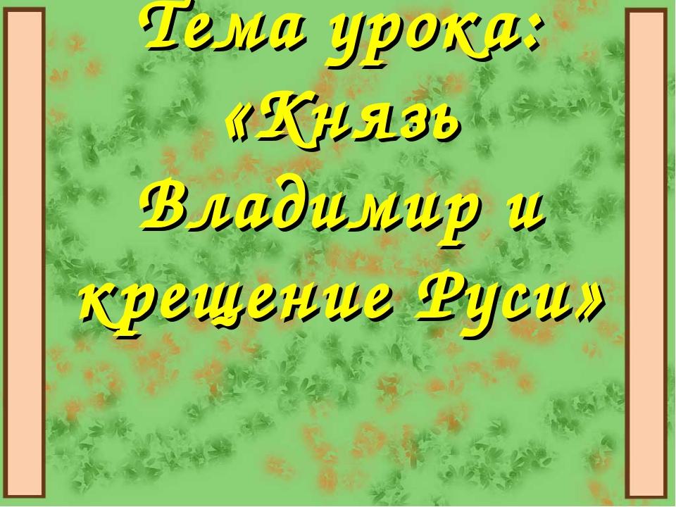 Тема урока: «Князь Владимир и крещение Руси»
