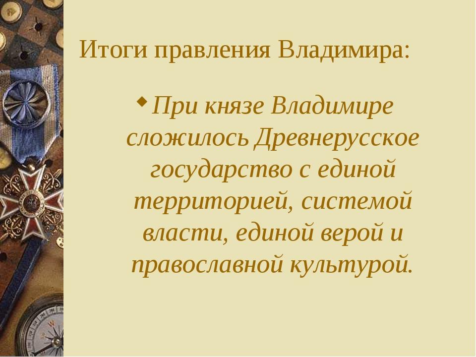 Итоги правления Владимира: При князе Владимире сложилось Древнерусское госуда...