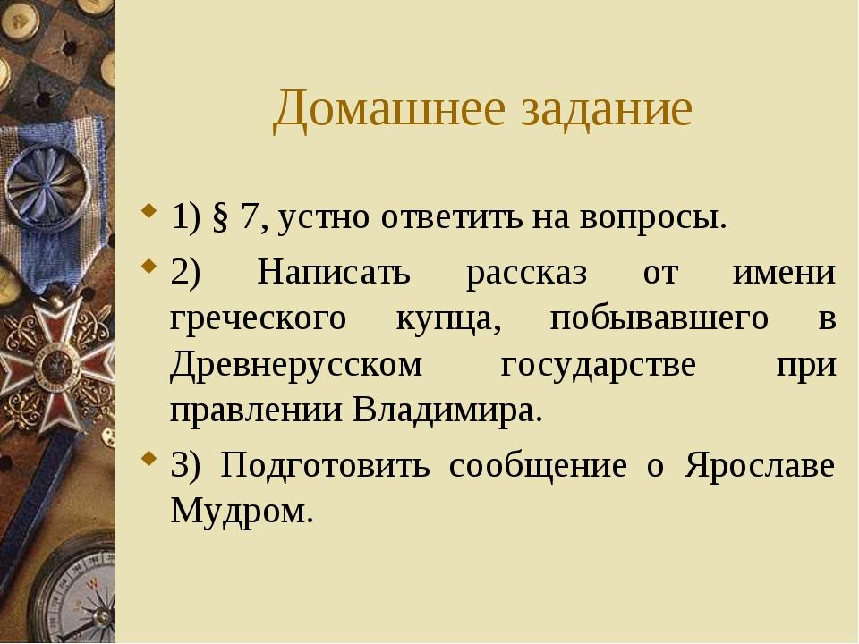 Домашнее задание 1) § 7, устно ответить на вопросы. 2) Написать рассказ от им...