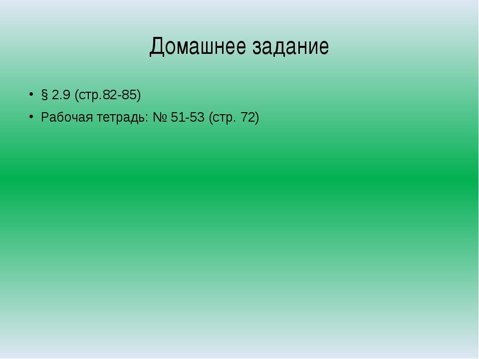 Домашнее задание § 2.9 (стр.82-85) Рабочая тетрадь: № 51-53 (стр. 72)