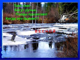 Тает снег, Бегут ручьи, Птицы прилетают Когда это бывает? В Е С Н О Й