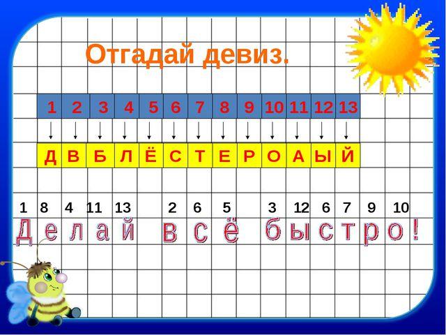 Отгадай девиз. 1 2 10 11 12 13 6 7 8 9 5 4 3 Д В Б Л Ё С Т Е Р О А Ы Й 1 8 4...