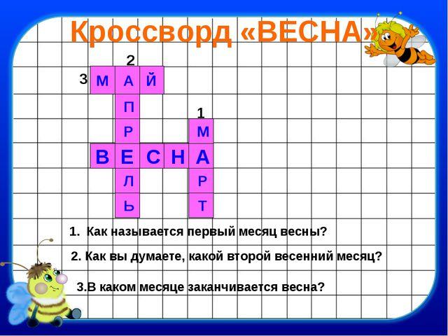Кроссворд «ВЕСНА» Й А М П Е Р С В Н А Р М Т Ь Л 1 2 3 Как называется первый м...