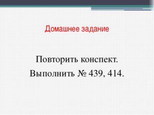 Домашнее задание Повторить конспект. Выполнить № 439, 414.