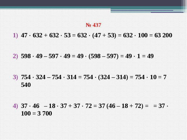 № 437 47  632 + 632  53 = 632  (47 + 53) = 632  100 = 63 200 598  49 – 5...