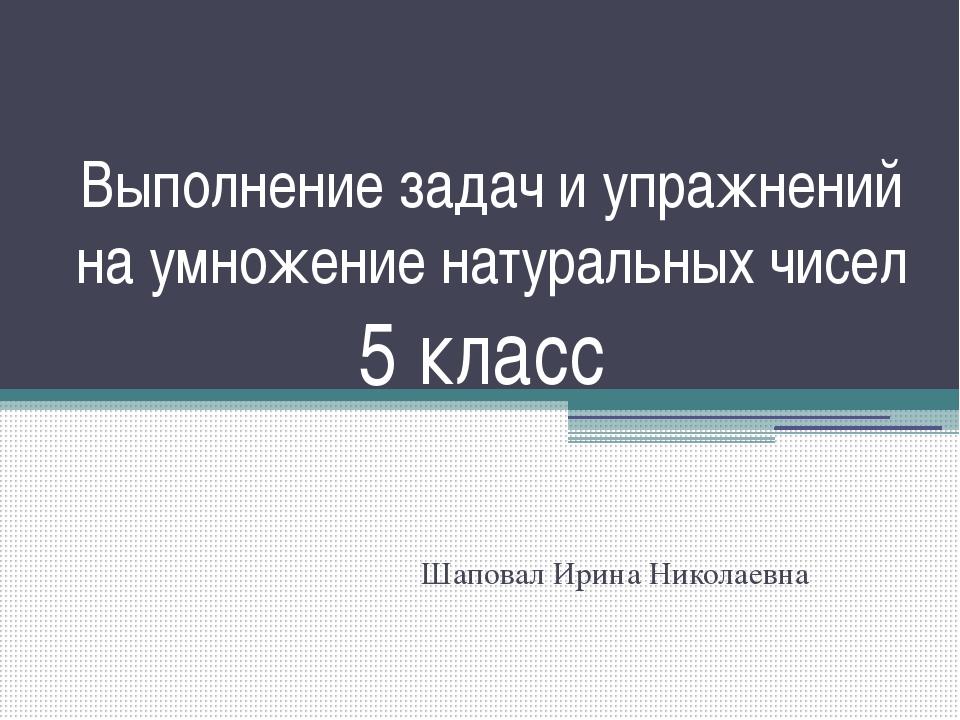 Выполнение задач и упражнений на умножение натуральных чисел 5 класс Шаповал...