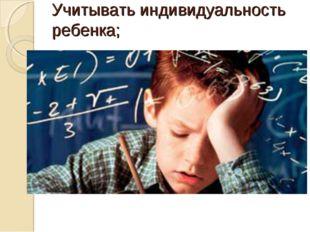 Учитывать индивидуальность ребенка;