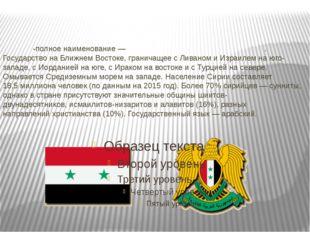 Си́рия-полное наименование—Сири́йская Ара́бская Респу́блика. Государствон