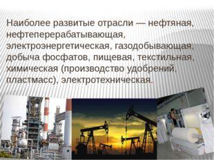 Наиболее развитые отрасли — нефтяная, нефтеперерабатывающая, электроэнергети