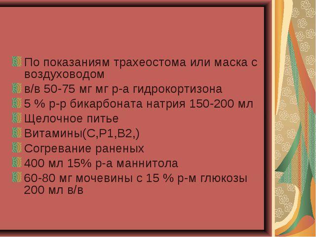 По показаниям трахеостома или маска с воздуховодом в/в 50-75 мг мг р-а гидрок...