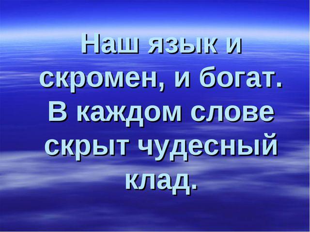 Наш язык и скромен, и богат. В каждом слове скрыт чудесный клад.