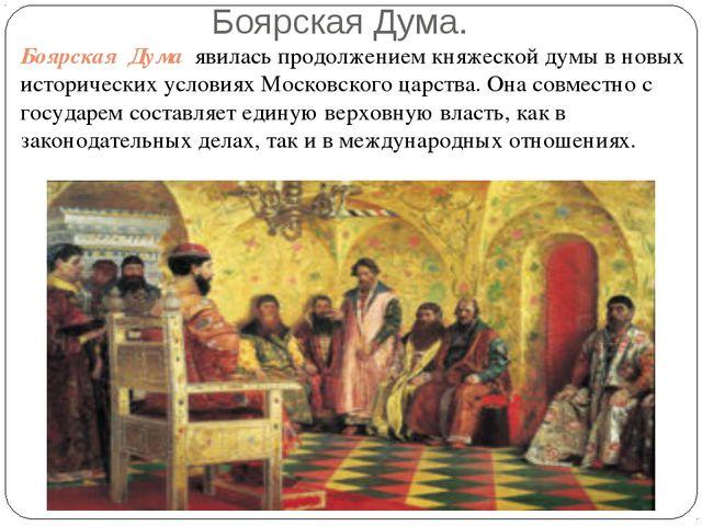 Боярская Дума. Боярская Дума явилась продолжением княжеской думы в новых исто...